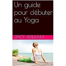 Un guide pour débuter au Yoga (French Edition)