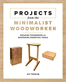 Projects From The Minimalist Woodworker Smart Designs For Mastering Essential Skills Tesolin Vic 9781951217259 Amazon Com Books