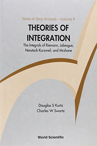 Theories of Integration: The Integrals of Riemann, Lebesgue, Henstock-Kurzweil, and Mcshane (Series in Real Analysis)
