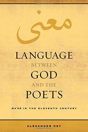 Language between God and the Poets: Ma'na in the Eleventh Century (Berkeley Series in Postclassical Islamic Scholarship) by University of California Press