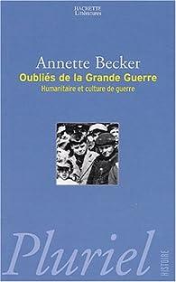 Les oubliés de la Grande Guerre. Humanitaire et culture de guerre, 1914-1918 par Annette Becker