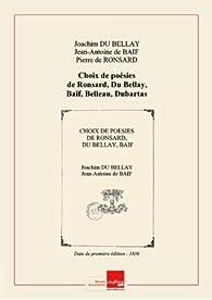 Choix de poésies de Ronsard, Du Bellay, Baïf, Belleau, Dubartas, Chassignet, Desportes, Regnier par Joachim Du Bellay