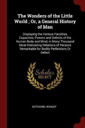 Download The Wonders of the Little World ; Or, a General History of Man: Displaying the Various Faculties, Capacities, Powers and Defects of the Human Body and ... Remarkable for Bodily Perfections Or Defect ebook