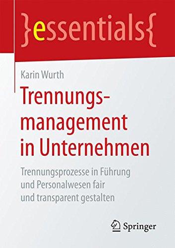 Trennungsmanagement in Unternehmen: Trennungsprozesse in Führung und Personalwesen fair und transparent gestalten (essentials)
