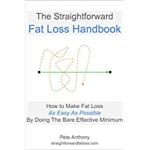 The Straightforward Fat Loss Handbook: How to Make Fat Loss As Easy As Possible By Doing the Bare Effective Minimum