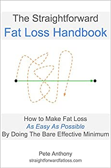 The Straightforward Fat Loss Handbook: How to Make Fat Loss As Easy As Possible By Doing the Bare Effective Minimum by [Anthony, Pete]