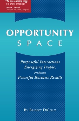 Download Opportunity Space: Purposeful Interactions, Energizing People, Producing Powerful Business Results (Volume 1) PDF