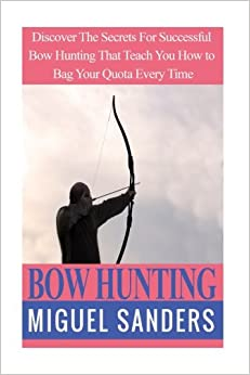 Bow Hunting: Discover The Secrets For Successful Bow Hunting That Teach You How to Bag Your Quota Every Time