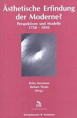 Ästhetische Erfindung der Moderne? Perspektiven und Modelle 1750 - 1850.
