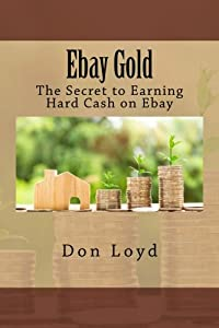 Ebay Gold: The Secret to Earning Hard Cash on Ebay