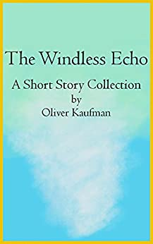 The Windless Echo: A Short Story Collection by [Kaufman, Oliver]
