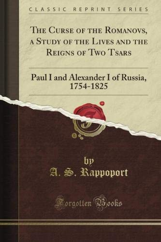The Curse of the Romanovs, a Study of the Lives and the Reigns of Two Tsars: Paul I and Alexander I of Russia, 1754-1825 (Classic Reprint) PDF