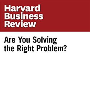 Are You Solving the Right Problem? (Harvard Business Review)