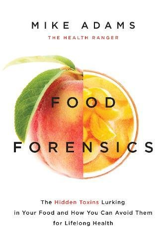 Nourishment Forensics: The Hidden Toxins Lurking in Your Food and How You Can Avoid Them for Lifelong Health