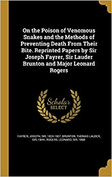 On the Poison of Venomous Snakes and the Methods of Preventing Death from Their Bite. Reprinted Papers by Sir Joseph Fayrer, Sir Lauder Brunton and Major Leonard Rogers