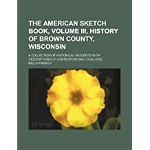 The American Sketch Book, Volume III, History of Brown County, Wisconsin; A Collection of Historical Incidents with Descriptions of Corresponding Loca