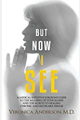 But Now I See: A Medical Intuitive Surgeon's Guide To The Meaning of Your Illness and The Secrets To Healing Chronic and Incurable Disease Paperback