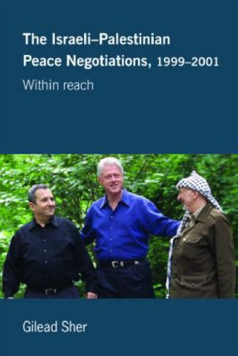 Israeli-Palestinian Peace Negotiations, 1999-2001: Within Reach (Israeli History, Politics and Society) Gilead Sher