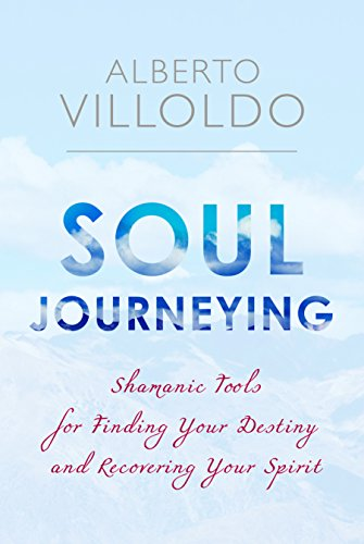 Soul Journeying: Shamanic Tools for Finding Your Destiny and Recovering Your Spirit