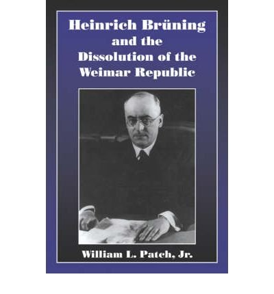 [ Heinrich Bruning and the Dissolution of the Weimar Republic ] By Patch, William L, Jr. ( Author ) [ 2006 ) [ Paperback ]