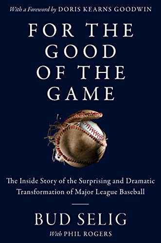 Book Cover: For the Good of the Game: The Inside Story of the Surprising and Dramatic Transformation of Major League Baseball