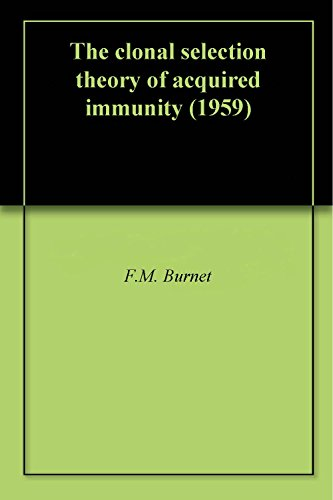 The clonal selection theory of acquired immunity (1959) (The Clonal Selection Theory Of Acquired Immunity)