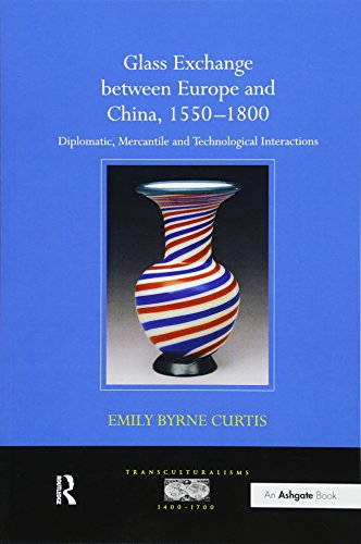 Glass Exchange between Europe and China, 1550–1800: Diplomatic, Mercantile and Technological Interactions (Transculturalisms, 1400-1700)