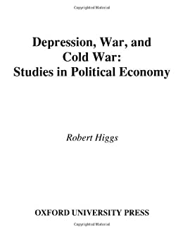 Depression, War, and Cold War: Studies in Political Economy by [Higgs, Robert]