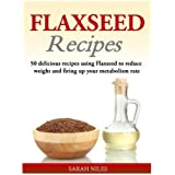 Leinsamen Recipes: 50 delicious recipes using Flaxseed to reduce weight and firing up your metabolism rate