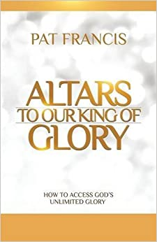 Book Altars to Our King of Glory: How to Access God's Unlimited Glory