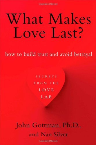 What Makes Love Last?: How to Build Trust and Avoid Betrayal by John Gottman Ph.D. (2013-09-10)