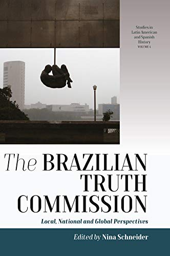 The Brazilian Truth Commission: Local, National and Global Perspectives (Studies in Latin American and Spanish History Book 4) (English Edition)