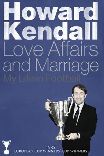 Howard Kendall (1985: European Cup Winners' Cup Winners) : Love Affairs and Marriage - My Life in Football by Howard Kendall (2015-08-01)