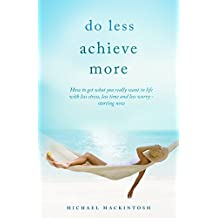 Do Less, Achieve More with Peace of Mind: How to get what you really want in life  with less stress, less time and less worry - starting now