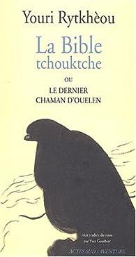 La Bible tchouktche ou le dernier chaman d'Ouelen par Youri Rytkhèou