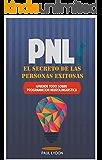 PNL - El Secreto de las Personas Exitosas (Incluye Ejercicios Prácticos Paso a Paso): Aprende todo sobre Programacion Neurolinguistica