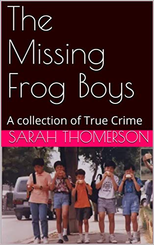 The Missing Frog Boys: A collection of True Crime