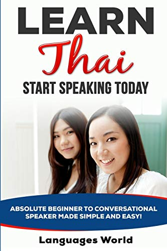 Learn Thai: Start Speaking Today. Absolute Beginner to Conversational Speaker Made Simple and Easy! by Languages World