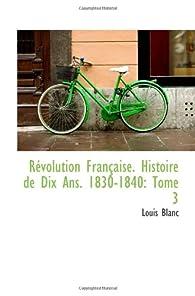 Révolution Française. Histoire de Dix Ans. 1830-1840: Tome 3 par Louis Blanc