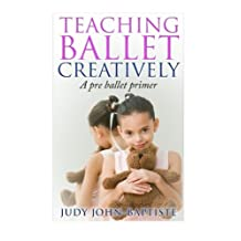 Teaching Ballet Creatively: A pre ballet primer