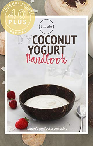 The Luvele DIY Coconut Yogurt Recipes: Over 40 sensational coconut yogurt recipes by Barb Hodgens