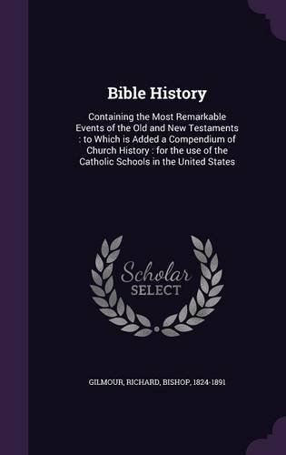 Download Bible History: Containing the Most Remarkable Events of the Old and New Testaments: To Which Is Added a Compendium of Church History: For the Use of the Catholic Schools in the United States PDF