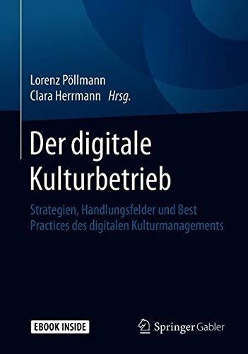 Der Digitale Kulturbetrieb  Strategien Handlungsfelder Und Best Practices Des Digitalen Kulturmanagements