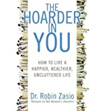 [ { { The Hoarder in You: How to Live a Happier, Healthier, Uncluttered Life } } ] By Zasio, Robin( Author ) on Nov-22-2011 [ Hardcover ]