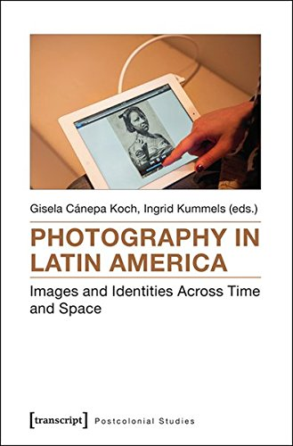 Photography in Latin America: Images and Identities Across Time and Space (Postcolonial Studies)