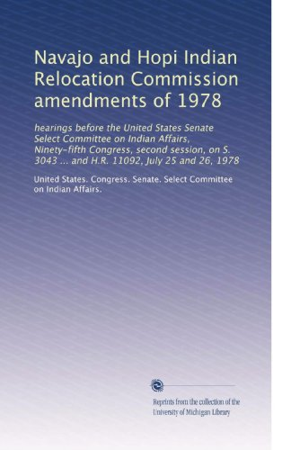 Navajo and Hopi Indian Relocation Commission amendments of 1978: hearings before the United States Senate Select Committee on Indian Affairs, ... 3043 ... and H.R. 11092, July 25 and 26, 1978