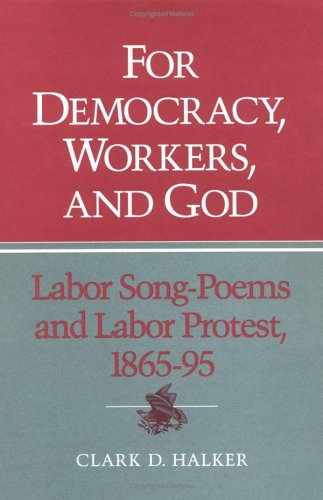 For Democracy, Workers, and God: Labor Song-Poems and Labor Protest, 1865-95 (Working Class in American History)