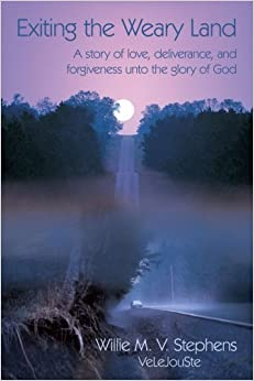 Exiting the Weary Land: A story of love, deliverance, and forgiveness unto the glory of God by Willie M. V. Stephens (2008-09-04)