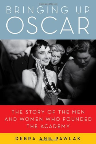 Bringing Up Oscar: The Story of the Men and Women Who Founded the Academy pdf epub