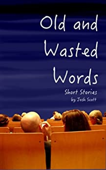 Old and Wasted Words: Short Stories by [Scott, Josh]